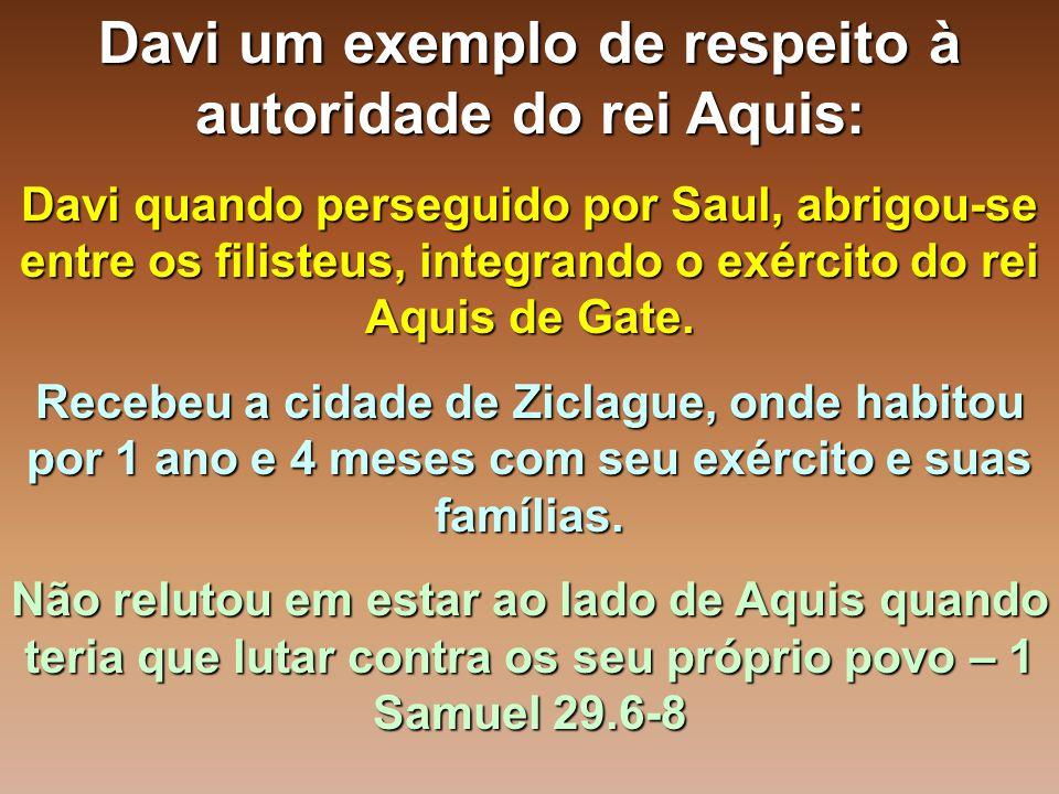 Davi um exemplo de respeito à autoridade do rei Aquis: Davi quando perseguido por Saul, abrigou-se entre os filisteus, integrando o exército do rei Aq