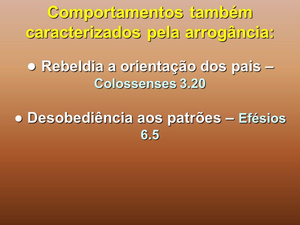 Comportamentos também caracterizados pela arrogância: ● Rebeldia a orientação dos pais – Colossenses 3.20 ● Desobediência aos patrões – Efésios 6.5
