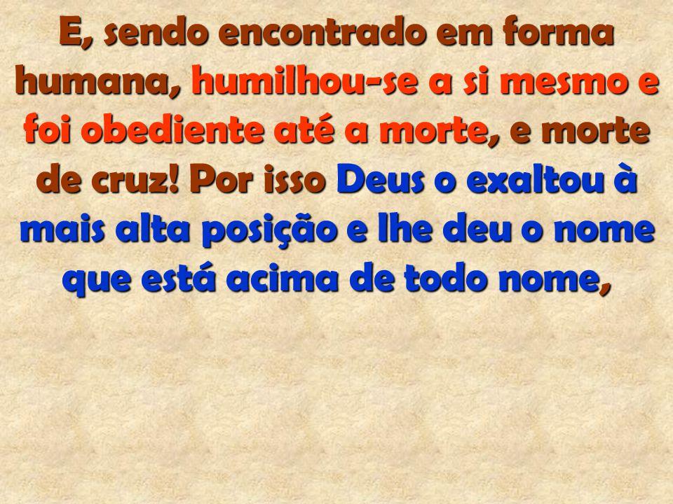 E, sendo encontrado em forma humana, humilhou-se a si mesmo e foi obediente até a morte, e morte de cruz! Por isso Deus o exaltou à mais alta posição