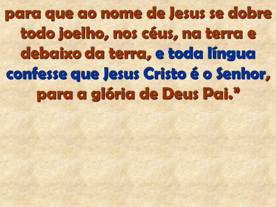 para que ao nome de Jesus se dobre todo joelho, nos céus, na terra e debaixo da terra, e toda língua confesse que Jesus Cristo é o Senhor, para a glór