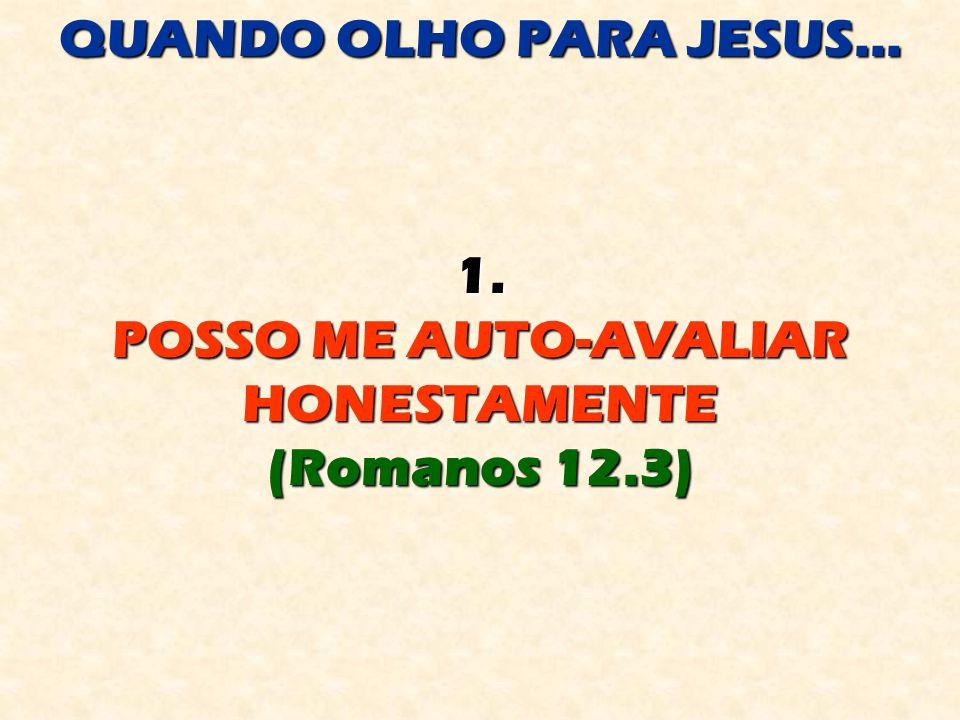 QUANDO OLHO PARA JESUS... 1. POSSO ME AUTO-AVALIAR HONESTAMENTE (Romanos 12.3)