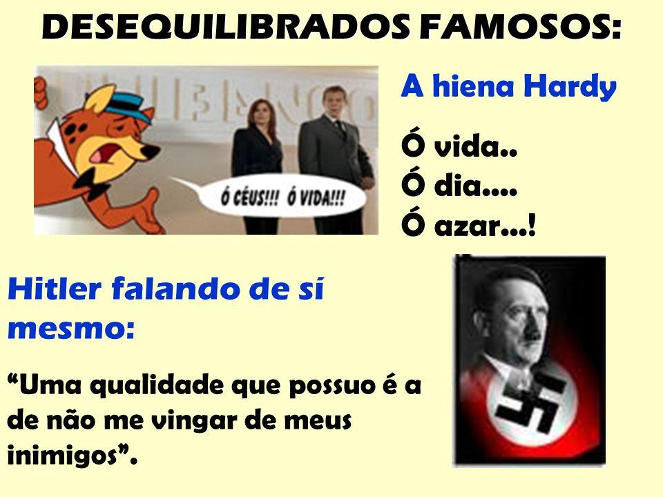 """Hitler falando de sí mesmo: """"Uma qualidade que possuo é a de não me vingar de meus inimigos"""". A hiena Hardy Ó vida.. Ó dia.... Ó azar...! DESEQUILIBRA"""