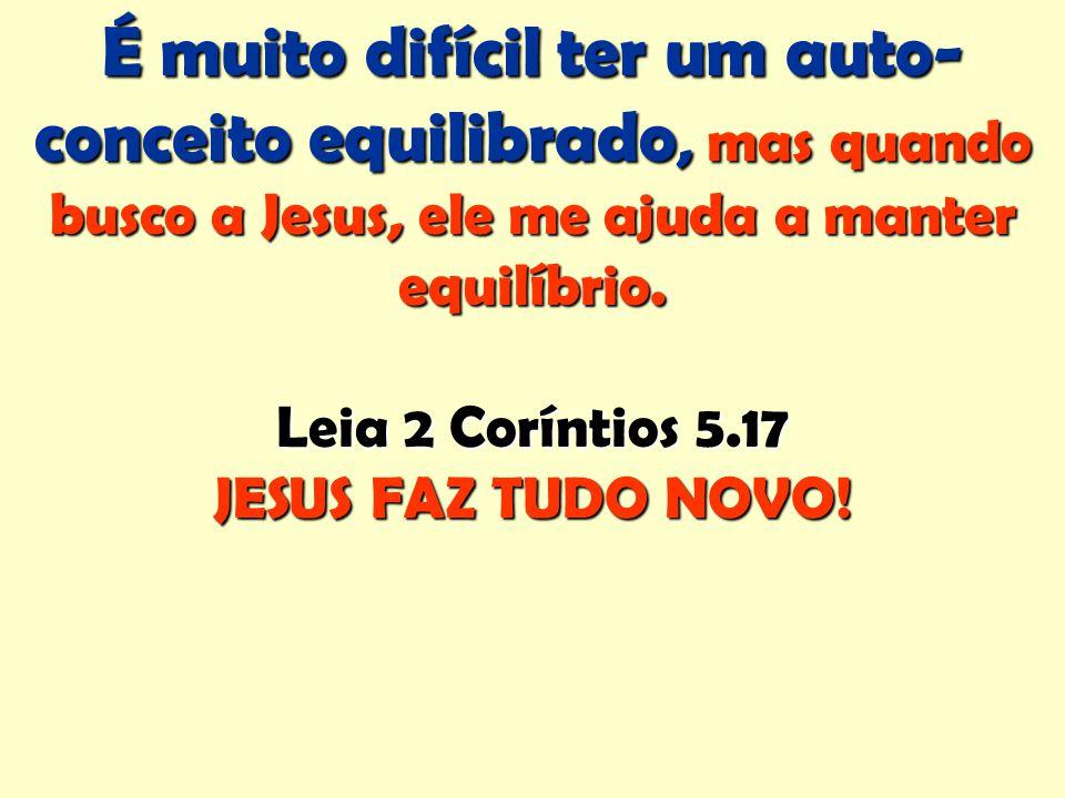 É muito difícil ter um auto- conceito equilibrado, mas quando busco a Jesus, ele me ajuda a manter equilíbrio. Leia 2 Coríntios 5.17 JESUS FAZ TUDO NO