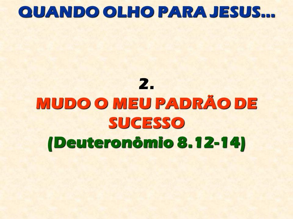QUANDO OLHO PARA JESUS... 2. MUDO O MEU PADRÃO DE SUCESSO (Deuteronômio 8.12-14)
