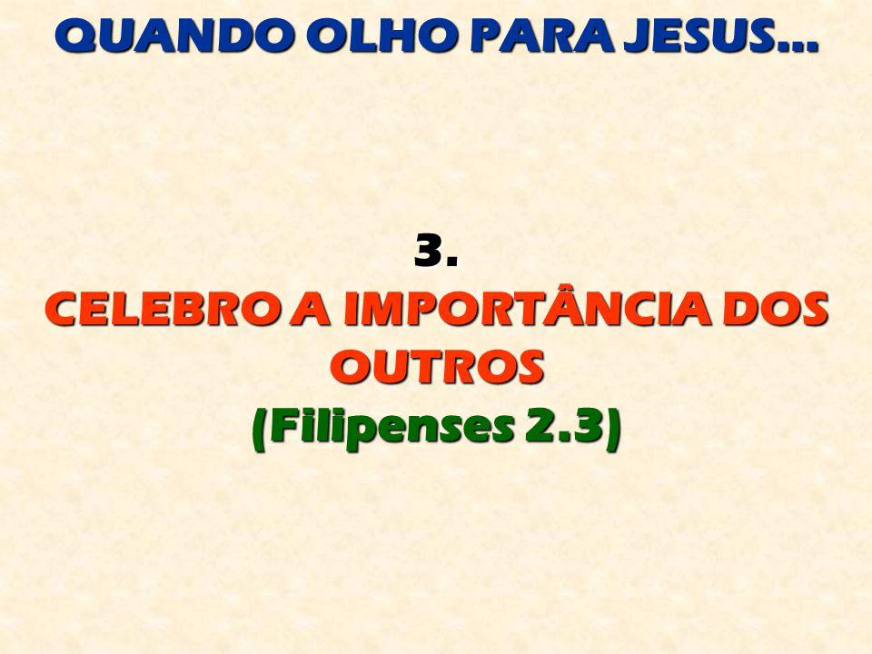 QUANDO OLHO PARA JESUS... 3. CELEBRO A IMPORTÂNCIA DOS OUTROS (Filipenses 2.3)