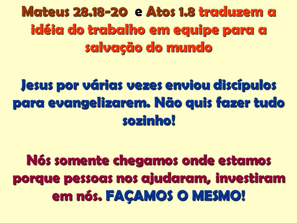 Mateus 28.18-20 e Atos 1.8 traduzem a idéia do trabalho em equipe para a salvação do mundo Jesus por várias vezes enviou discípulos para evangelizarem