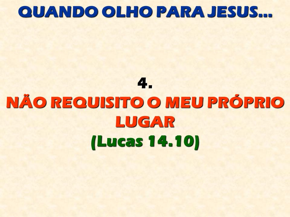 QUANDO OLHO PARA JESUS... 4. NÃO REQUISITO O MEU PRÓPRIO LUGAR (Lucas 14.10)