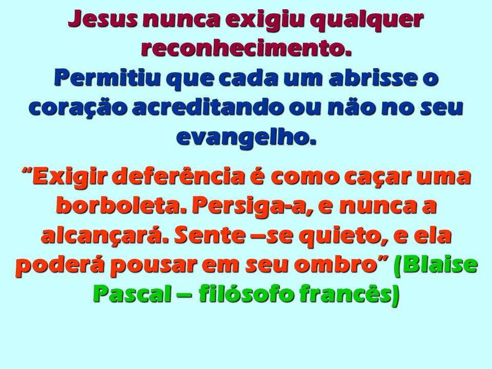 """Jesus nunca exigiu qualquer reconhecimento. Permitiu que cada um abrisse o coração acreditando ou não no seu evangelho. """"Exigir deferência é como caça"""