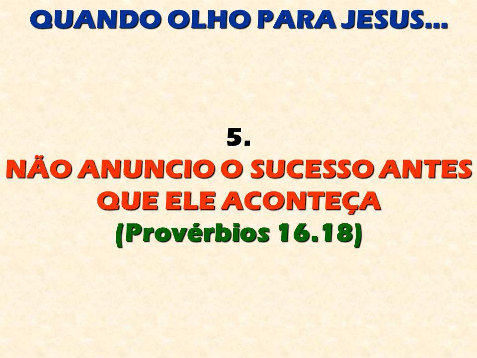 QUANDO OLHO PARA JESUS... 5. NÃO ANUNCIO O SUCESSO ANTES QUE ELE ACONTEÇA (Provérbios 16.18)