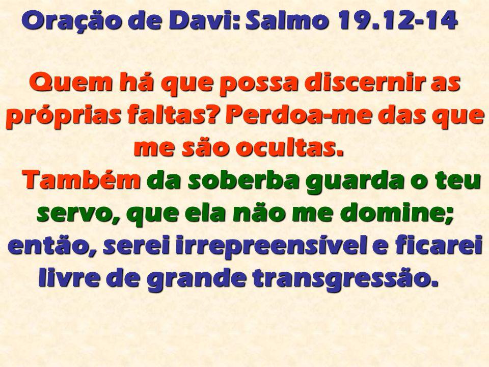 Oração de Davi: Salmo 19.12-14 Oração de Davi: Salmo 19.12-14 Quem há que possa discernir as próprias faltas? Perdoa-me das que me são ocultas. Quem h