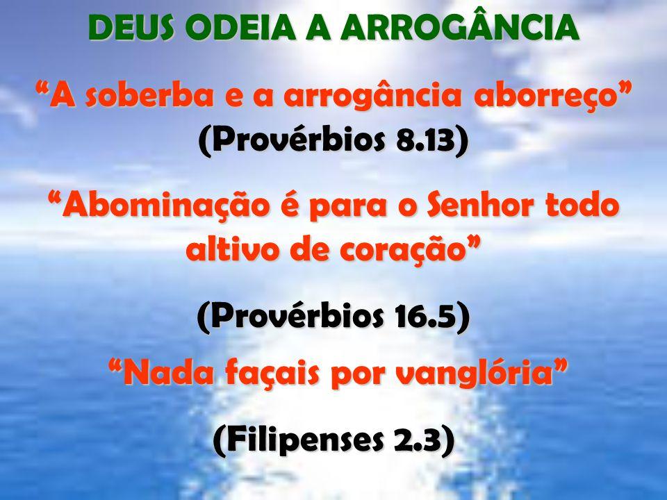 """DEUS ODEIA A ARROGÂNCIA """"A soberba e a arrogância aborreço"""" (Provérbios 8.13) """"Abominação é para o Senhor todo altivo de coração"""" (Provérbios 16.5) """"N"""