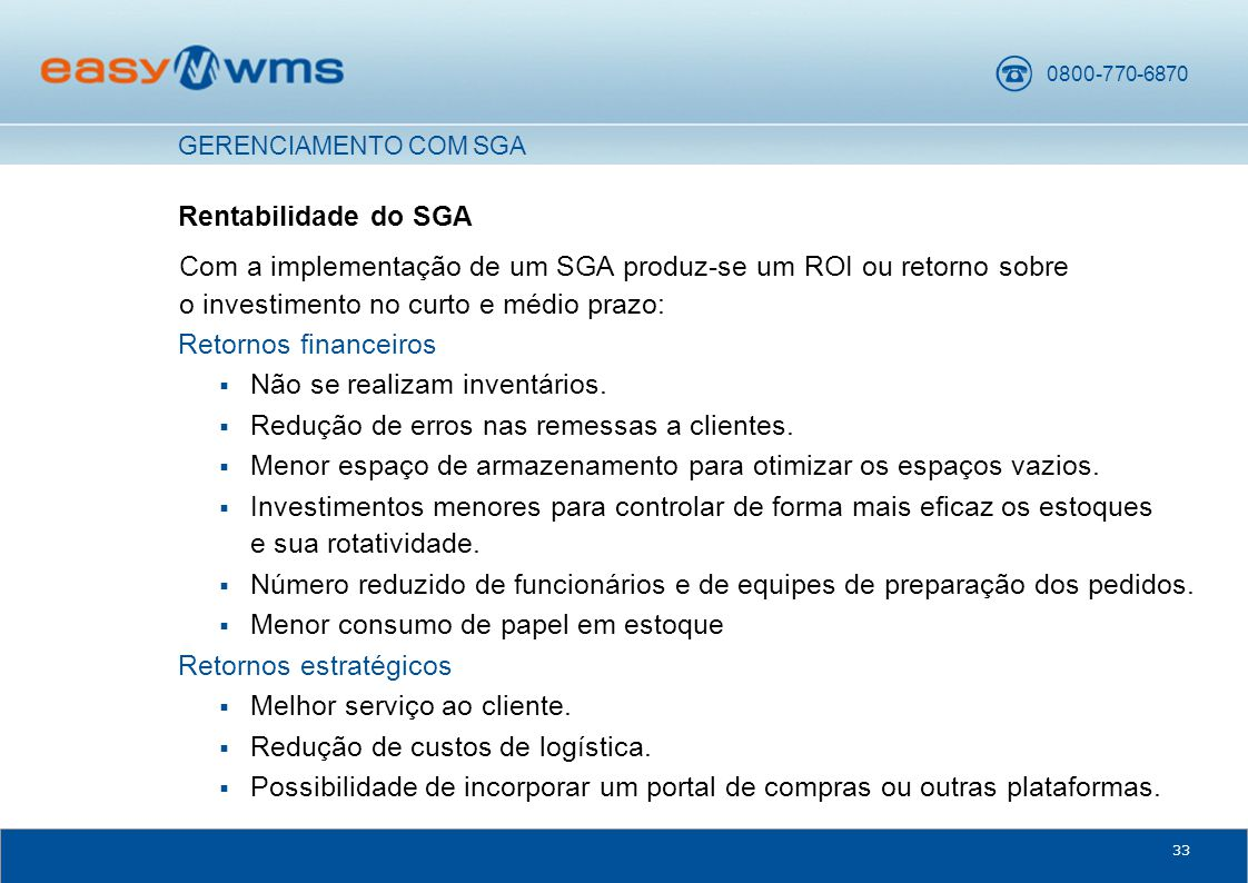 0800-770-6870 33 Rentabilidade do SGA Com a implementação de um SGA produz-se um ROI ou retorno sobre o investimento no curto e médio prazo: Retornos financeiros  Não se realizam inventários.