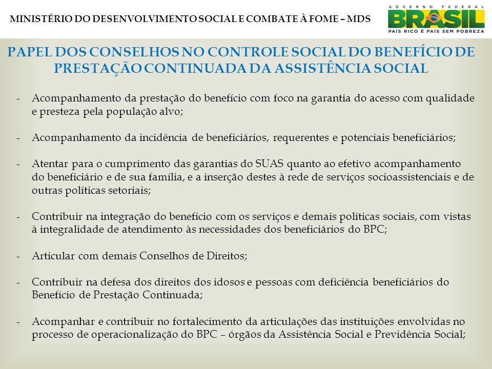 MINISTÉRIO DO DESENVOLVIMENTO SOCIAL E COMBATE À FOME – MDS PAPEL DOS CONSELHOS NO CONTROLE SOCIAL DO BENEFÍCIO DE PRESTAÇÃO CONTINUADA DA ASSISTÊNCIA SOCIAL -Acompanhamento da prestação do benefício com foco na garantia do acesso com qualidade e presteza pela população alvo; -Acompanhamento da incidência de beneficiários, requerentes e potenciais beneficiários; -Atentar para o cumprimento das garantias do SUAS quanto ao efetivo acompanhamento do beneficiário e de sua família, e a inserção destes à rede de serviços socioassistenciais e de outras políticas setoriais; -Contribuir na integração do benefício com os serviços e demais políticas sociais, com vistas à integralidade de atendimento às necessidades dos beneficiários do BPC; -Articular com demais Conselhos de Direitos; -Contribuir na defesa dos direitos dos idosos e pessoas com deficiência beneficiários do Benefício de Prestação Continuada; -Acompanhar e contribuir no fortalecimento da articulações das instituições envolvidas no processo de operacionalização do BPC – órgãos da Assistência Social e Previdência Social;