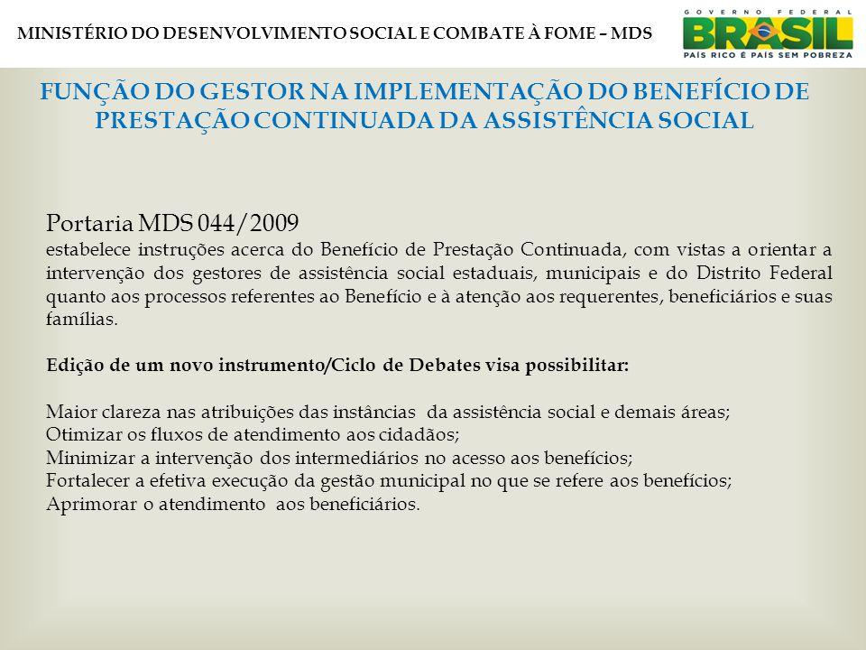 MINISTÉRIO DO DESENVOLVIMENTO SOCIAL E COMBATE À FOME – MDS FUNÇÃO DO GESTOR NA IMPLEMENTAÇÃO DO BENEFÍCIO DE PRESTAÇÃO CONTINUADA DA ASSISTÊNCIA SOCIAL Portaria MDS 044/2009 estabelece instruções acerca do Benefício de Prestação Continuada, com vistas a orientar a intervenção dos gestores de assistência social estaduais, municipais e do Distrito Federal quanto aos processos referentes ao Benefício e à atenção aos requerentes, beneficiários e suas famílias.