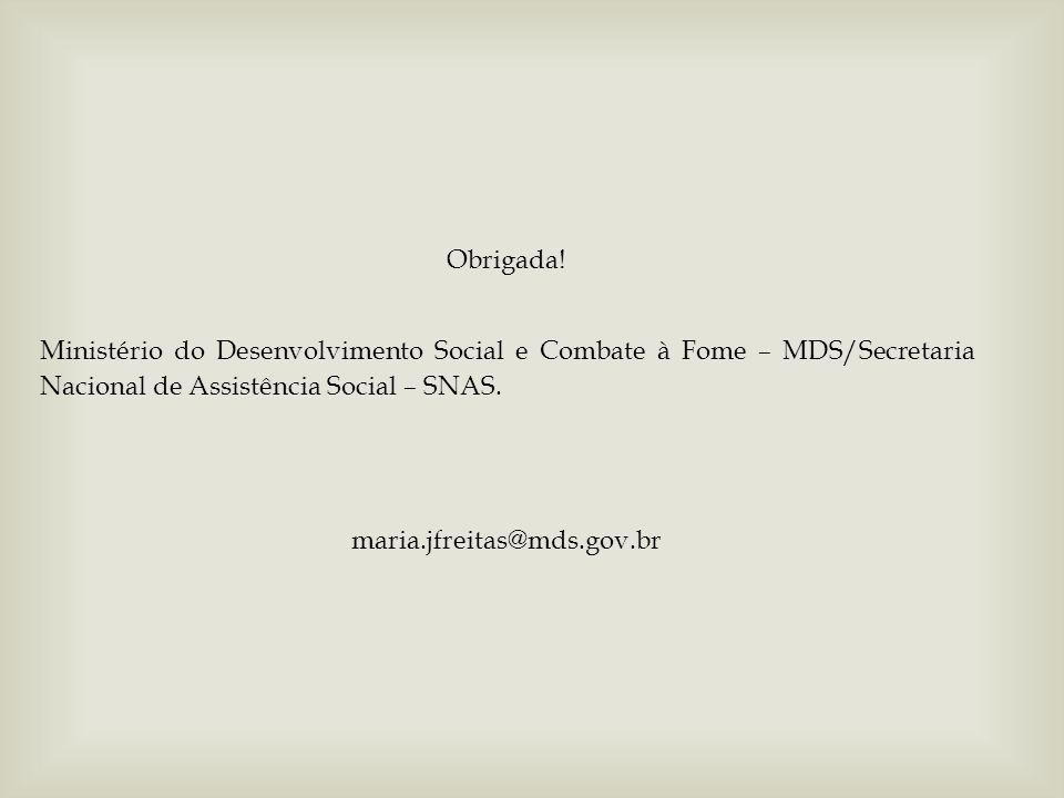 Obrigada! Ministério do Desenvolvimento Social e Combate à Fome – MDS/Secretaria Nacional de Assistência Social – SNAS. maria.jfreitas@mds.gov.br