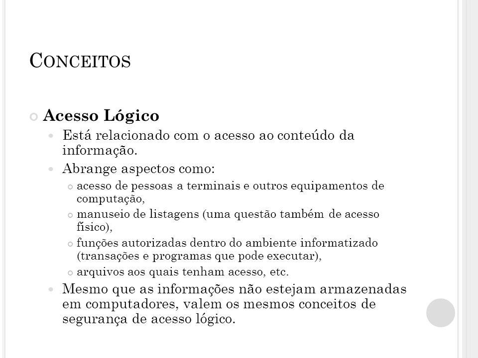 C ONCEITOS Acesso Lógico Está relacionado com o acesso ao conteúdo da informação. Abrange aspectos como: acesso de pessoas a terminais e outros equipa