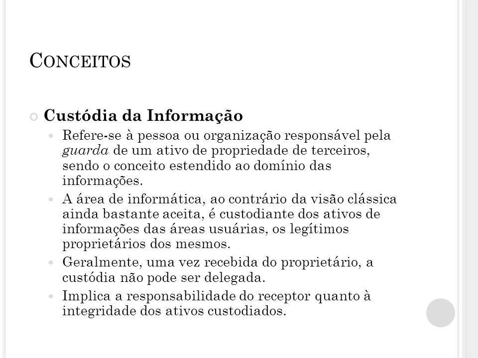 C ONCEITOS Custódia da Informação Refere-se à pessoa ou organização responsável pela guarda de um ativo de propriedade de terceiros, sendo o conceito
