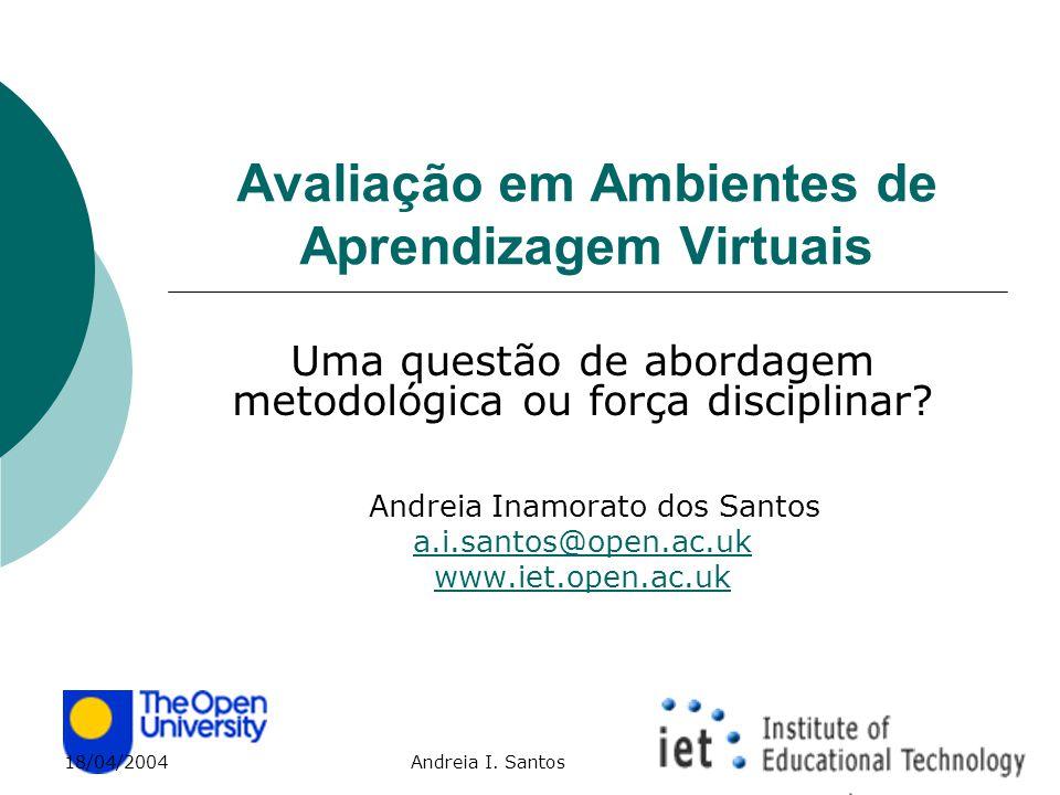 18/04/2004 Andreia I. Santos Avaliação em Ambientes de Aprendizagem Virtuais Uma questão de abordagem metodológica ou força disciplinar? Andreia Inamo