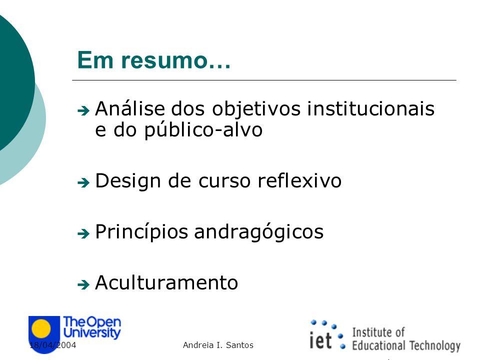18/04/2004 Andreia I. Santos Em resumo…  Análise dos objetivos institucionais e do público-alvo  Design de curso reflexivo  Princípios andragógicos