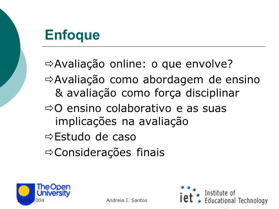 18/04/2004 Andreia I. Santos Enfoque  Avaliação online: o que envolve?  Avaliação como abordagem de ensino & avaliação como força disciplinar  O en