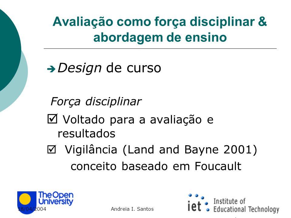 18/04/2004 Andreia I. Santos Avaliação como força disciplinar & abordagem de ensino  Design de curso Força disciplinar  Voltado para a avaliação e r