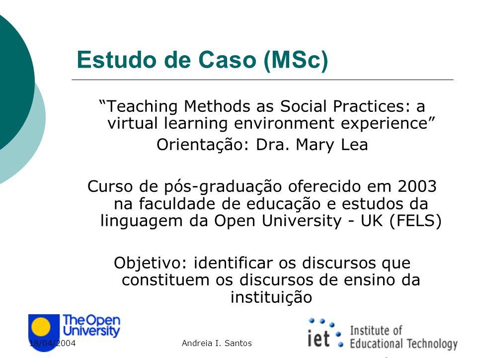 """18/04/2004 Andreia I. Santos Estudo de Caso (MSc) """"Teaching Methods as Social Practices: a virtual learning environment experience"""" Orientação: Dra. M"""