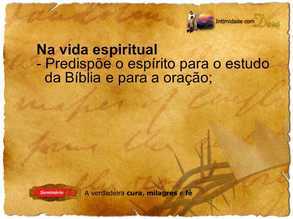 - Predispõe o espírito para o estudo da Bíblia e para a oração;