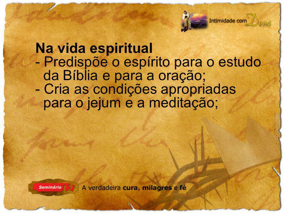 Na vida espiritual - Predispõe o espírito para o estudo da Bíblia e para a oração; - Cria as condições apropriadas para o jejum e a meditação;