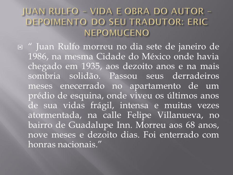 Juan Rulfo morreu no dia sete de janeiro de 1986, na mesma Cidade do México onde havia chegado em 1935, aos dezoito anos e na mais sombria solidão.