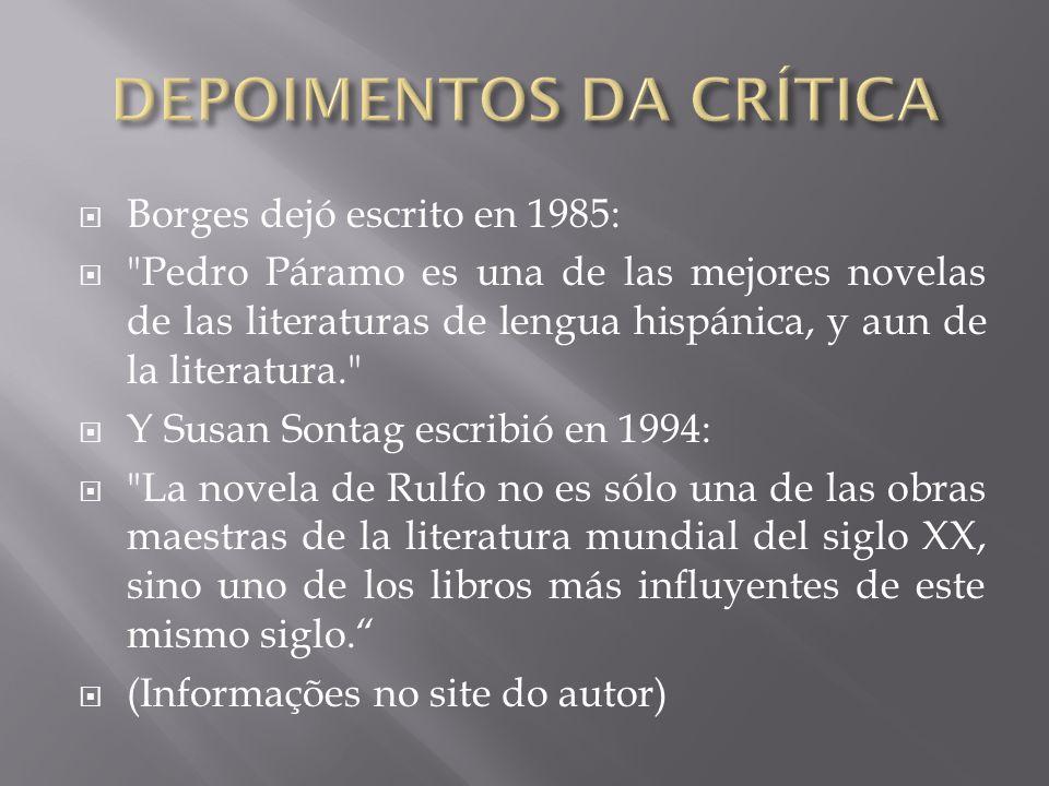  Borges dejó escrito en 1985:  Pedro Páramo es una de las mejores novelas de las literaturas de lengua hispánica, y aun de la literatura.  Y Susan Sontag escribió en 1994:  La novela de Rulfo no es sólo una de las obras maestras de la literatura mundial del siglo XX, sino uno de los libros más influyentes de este mismo siglo.  (Informações no site do autor)