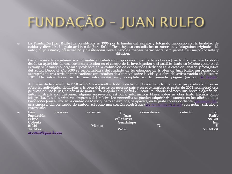  La Fundación Juan Rulfo fue constituida en 1996 por la familia del escritor y fotógrafo mexicano con la finalidad de cuidar y difundir el legado artístico de Juan Rulfo.