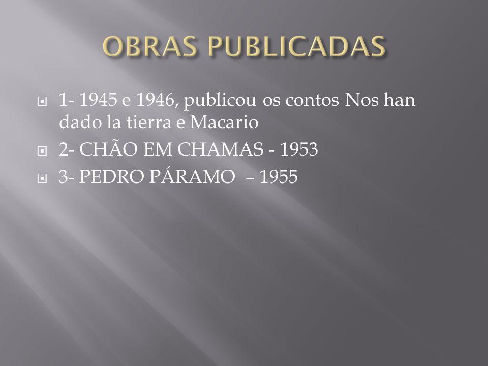  1- 1945 e 1946, publicou os contos Nos han dado la tierra e Macario  2- CHÃO EM CHAMAS - 1953  3- PEDRO PÁRAMO – 1955