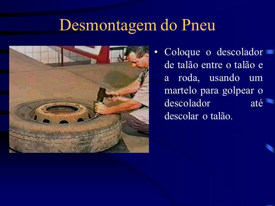 Desmontagem do Pneu Coloque o descolador de talão entre o talão e a roda, usando um martelo para golpear o descolador até descolar o talão.