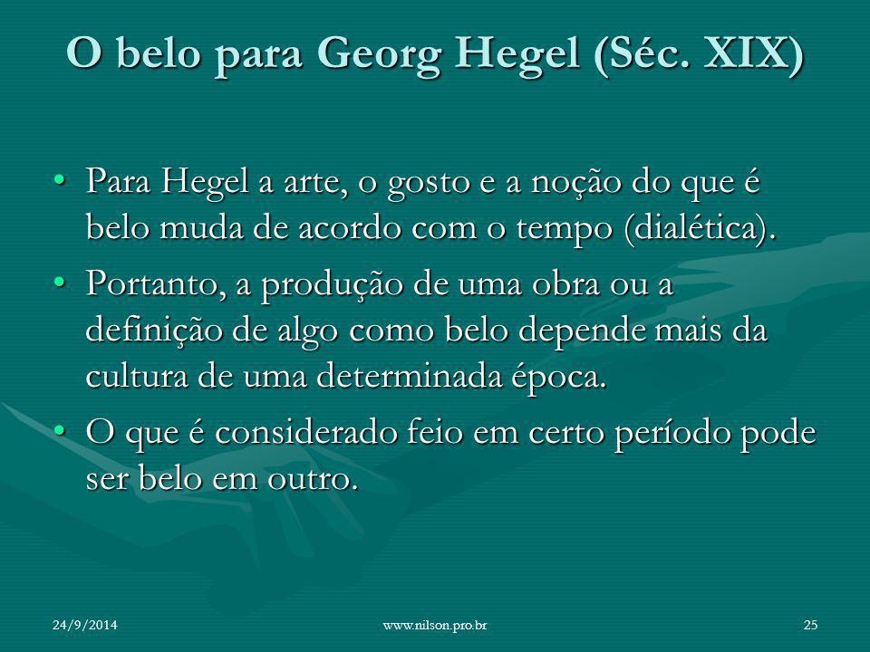 O belo para Georg Hegel (Séc. XIX) Para Hegel a arte, o gosto e a noção do que é belo muda de acordo com o tempo (dialética).Para Hegel a arte, o gost