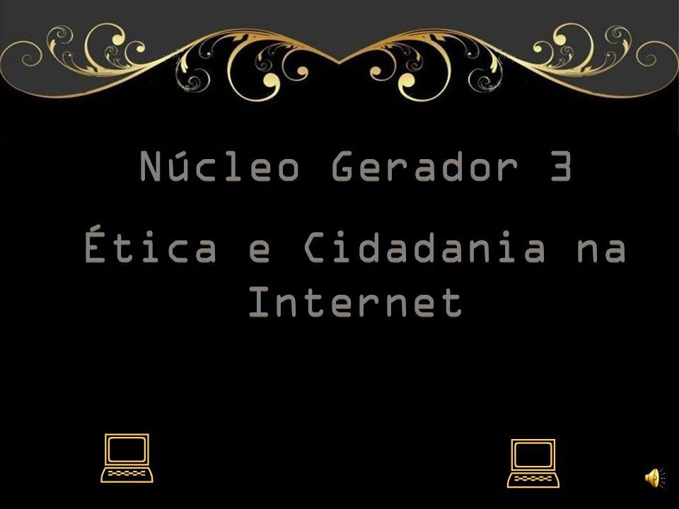 Núcleo Gerador 3 Ética e Cidadania na Internet Núcleo Gerador 3 Ética e Cidadania na Internet pp pp