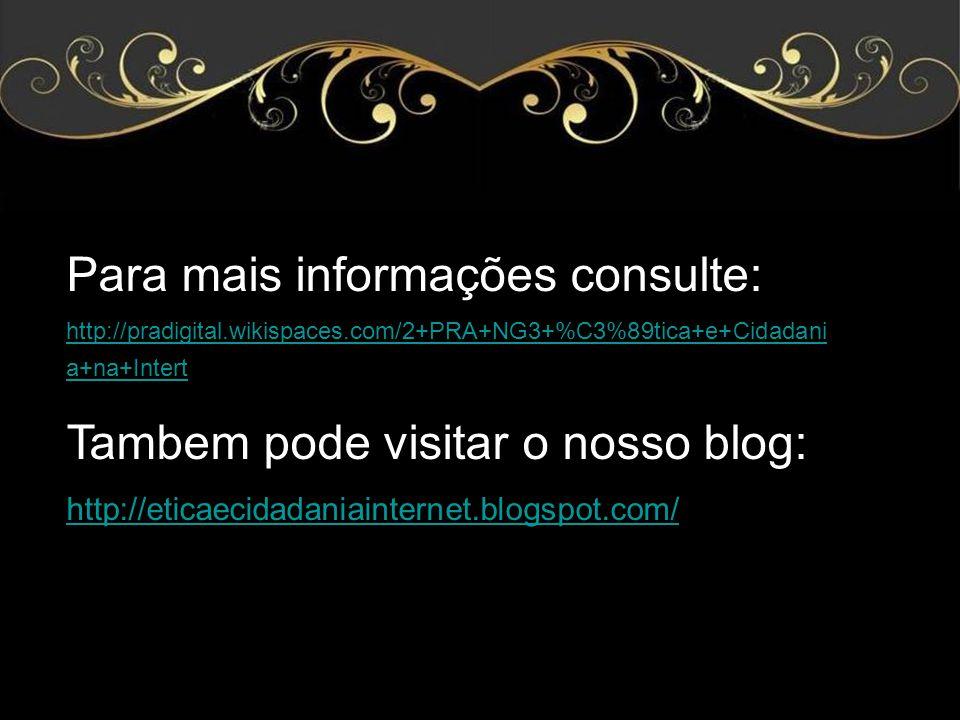 Para mais informações consulte: http://pradigital.wikispaces.com/2+PRA+NG3+%C3%89tica+e+Cidadani a+na+Intert Tambem pode visitar o nosso blog: http://eticaecidadaniainternet.blogspot.com/
