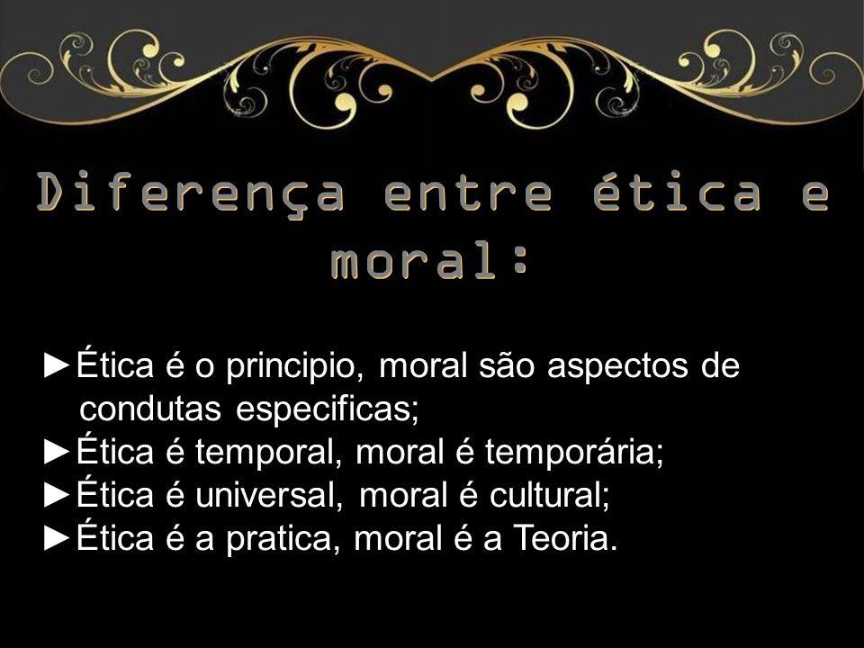 Diferença entre ética e moral: ►É►Ética é o principio, moral são aspectos de a condutas especificas; ►É►Ética é temporal, moral é temporária; ►É►Ética é universal, moral é cultural; ►É►Ética é a pratica, moral é a Teoria.