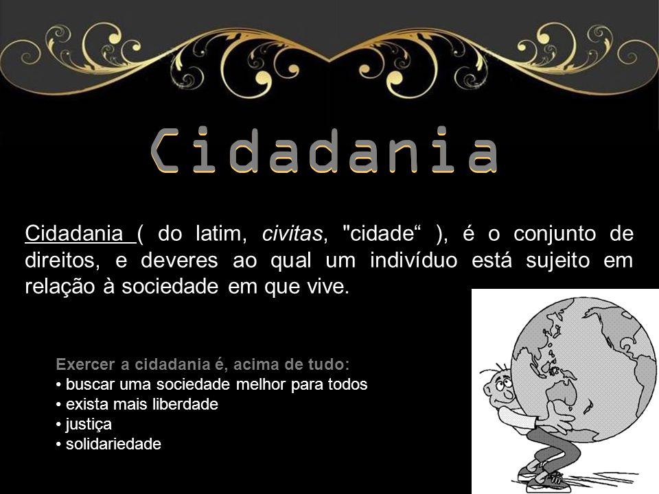 Cidadania Cidadania ( do latim, civitas, cidade ), é o conjunto de direitos, e deveres ao qual um indivíduo está sujeito em relação à sociedade em que vive.