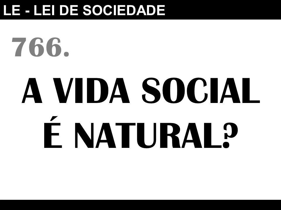 LE - LEI DE SOCIEDADE 766. A VIDA SOCIAL É NATURAL?