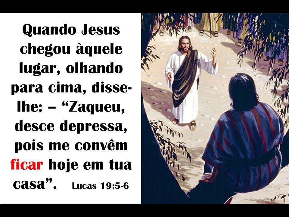 Quando Jesus chegou àquele lugar, olhando para cima, disse- lhe: – Zaqueu, desce depressa, pois me convêm ficar hoje em tua casa .