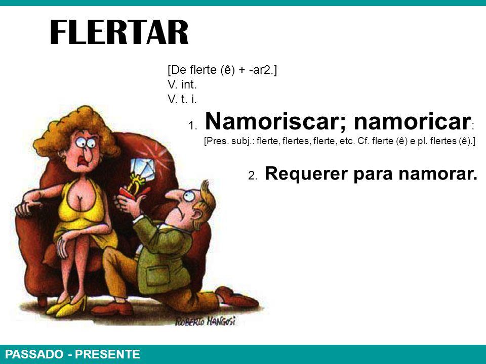 PASSADO - PRESENTE FLERTAR [De flerte (ê) + -ar2.] V.