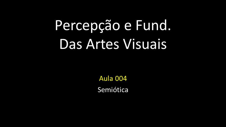 Percepção e Fund. Das Artes Visuais Aula 004 Semiótica