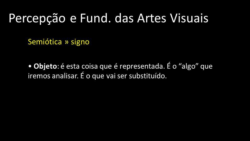 Percepção e Fund.das Artes Visuais Semiótica » signo Objeto: é esta coisa que é representada.