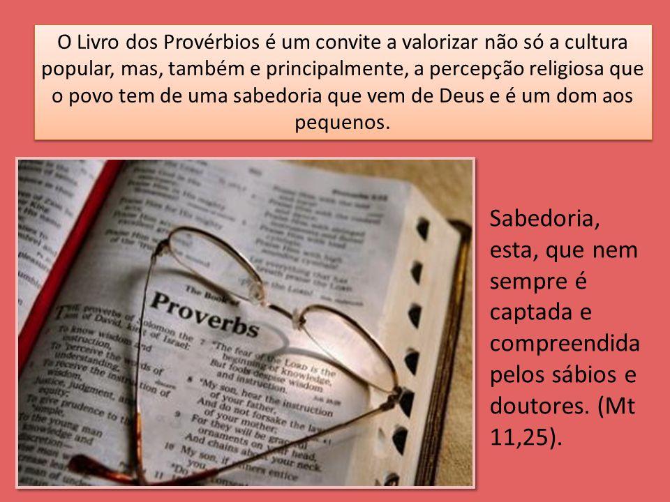 O Livro dos Provérbios é um convite a valorizar não só a cultura popular, mas, também e principalmente, a percepção religiosa que o povo tem de uma sabedoria que vem de Deus e é um dom aos pequenos.