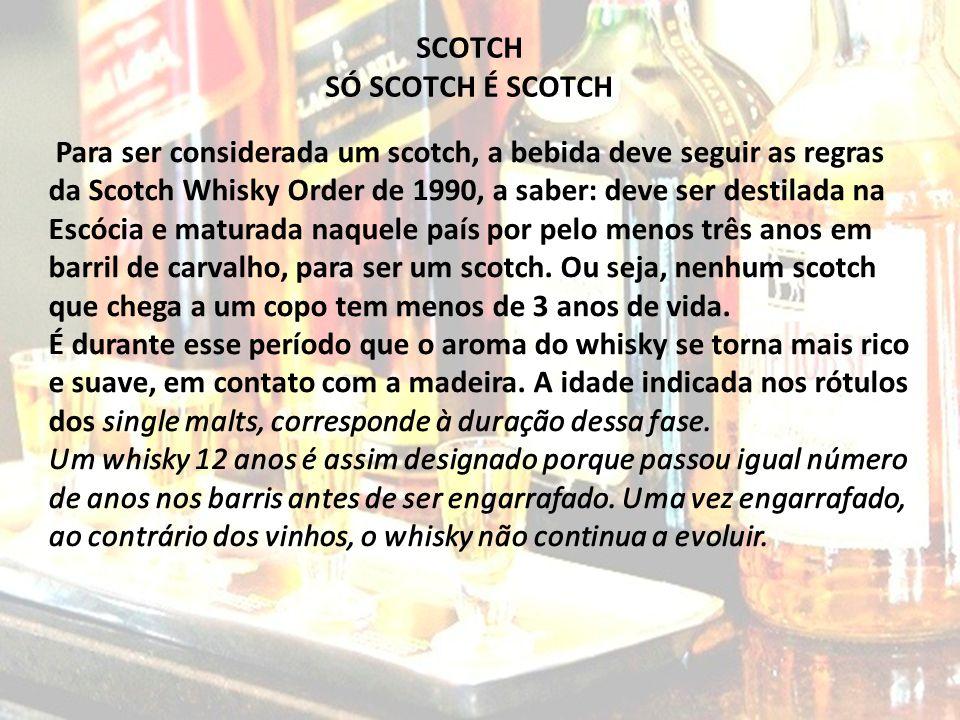 SCOTCH SÓ SCOTCH É SCOTCH Para ser considerada um scotch, a bebida deve seguir as regras da Scotch Whisky Order de 1990, a saber: deve ser destilada n