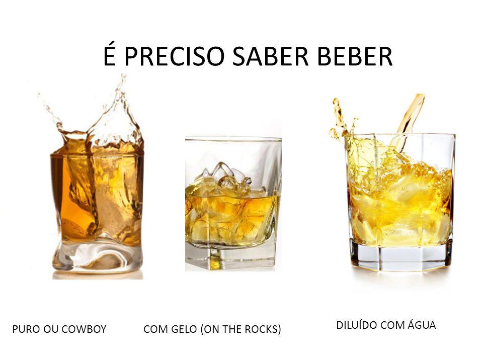 É PRECISO SABER BEBER PURO OU COWBOY COM GELO (ON THE ROCKS) DILUÍDO COM ÁGUA