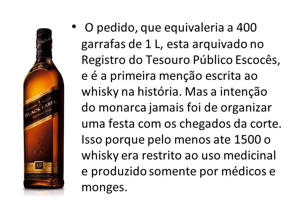 O pedido, que equivaleria a 400 garrafas de 1 L, esta arquivado no Registro do Tesouro Público Escocês, e é a primeira menção escrita ao whisky na his