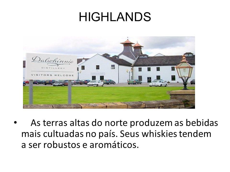 HIGHLANDS As terras altas do norte produzem as bebidas mais cultuadas no país. Seus whiskies tendem a ser robustos e aromáticos.