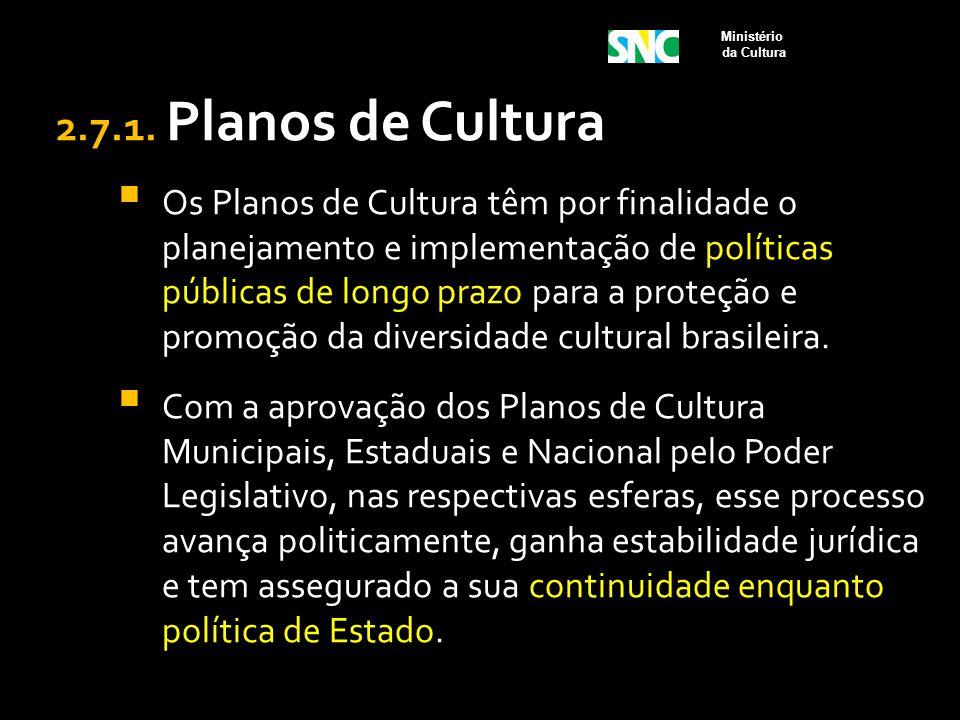2.7.1. Planos de Cultura  Os Planos de Cultura têm por finalidade o planejamento e implementação de políticas públicas de longo prazo para a proteção