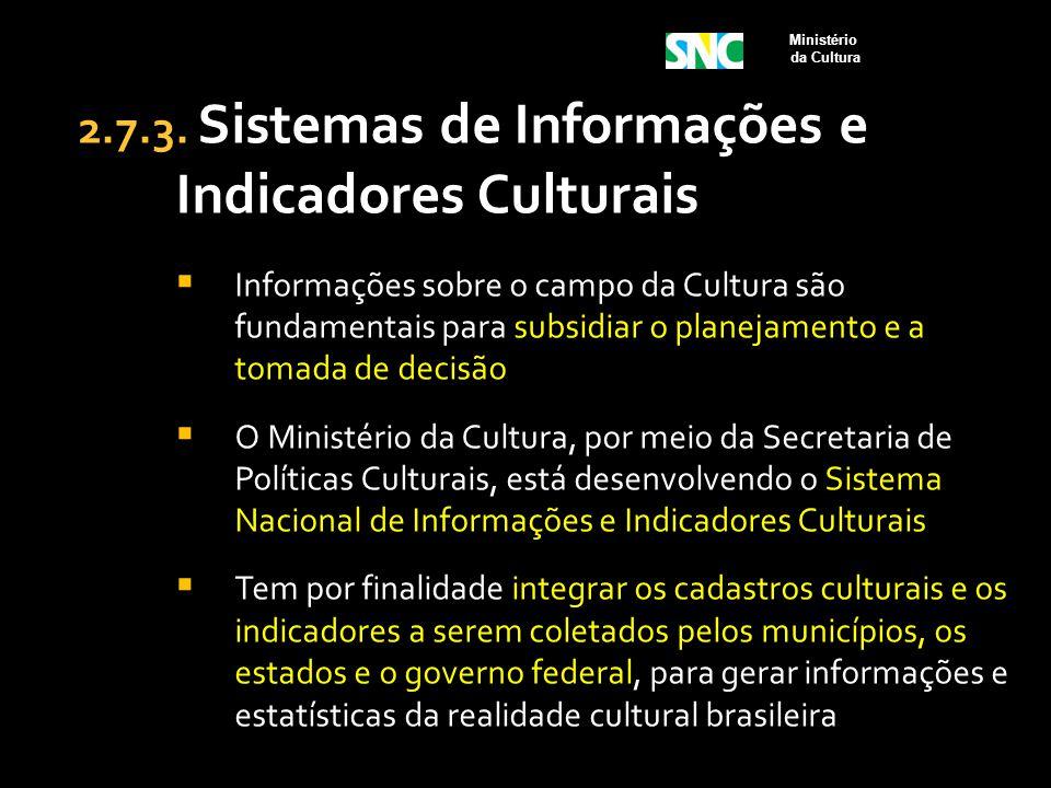 2.7.3. Sistemas de Informações e Indicadores Culturais  Informações sobre o campo da Cultura são fundamentais para subsidiar o planejamento e a tomad
